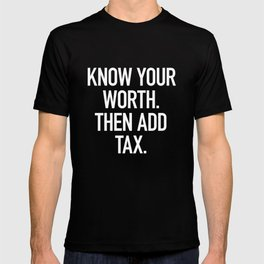 Know Your Worth. Then Add Tax. T-shirt