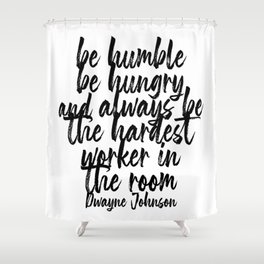 Be Humble Be Hungry and Always be the Hardest Worker In the Room. -Dwayne Johnson Quote Bold Script Shower Curtain