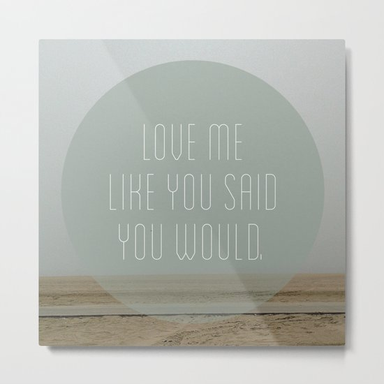 Love me like you said you would. Metal Print