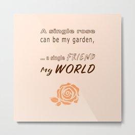 Rose, garden, single friend, and my world (orange creme) Metal Print
