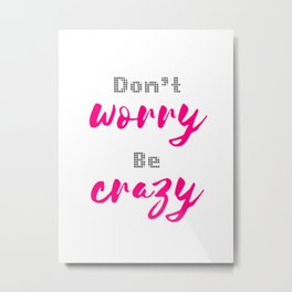 Don't worry Be Crazy Metal Print