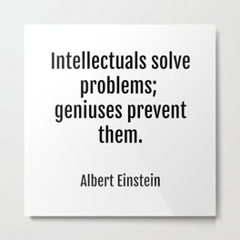 Intellectuals solve problems- geniuses prevent them. Albert Einstein funny quote Metal Print