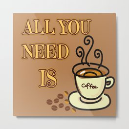 All you need is coffee Metal Print