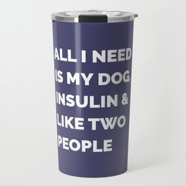 All I Need is My Dog, Insulin & Like Two People Travel Mug