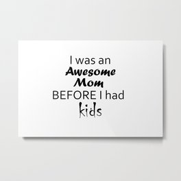 """""""I Was An Awesome Mom before I Had Kids"""" Sarcastic Sayings Typography Metal Print"""