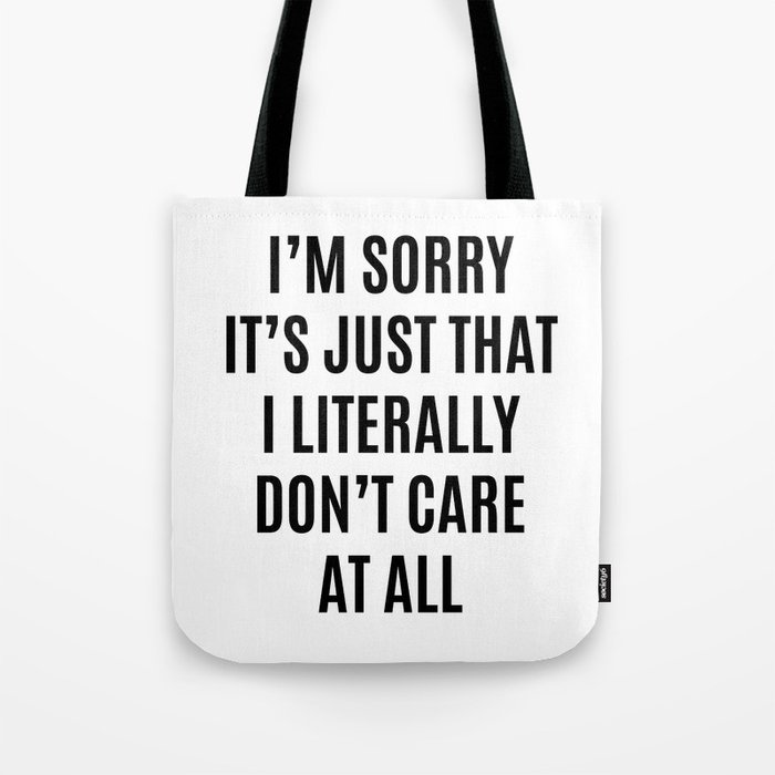 I'M SORRY IT'S JUST THAT I LITERALLY DON'T CARE AT ALL Tote Bag