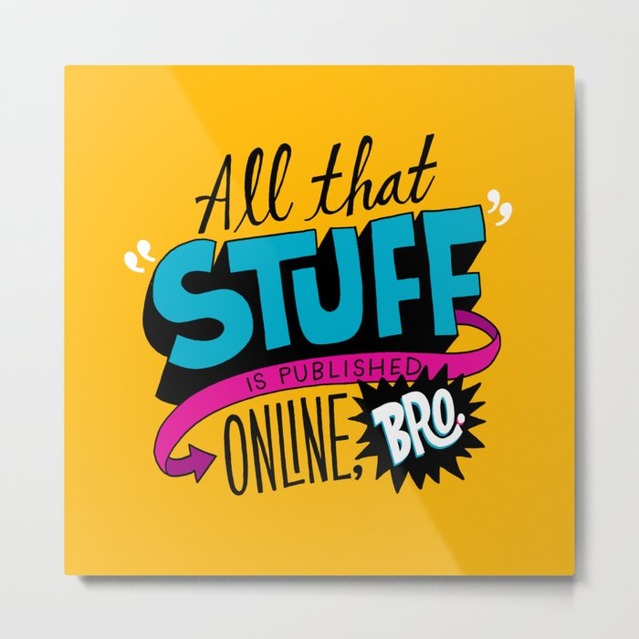 """""""All that stuff is published online, bro."""" Metal Print"""