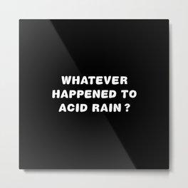 Whatever Happened To Acid Rain? Metal Print