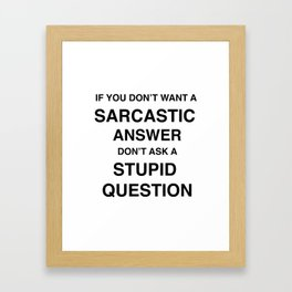 if you don't want a sarcastic answer don't ask a stupid question Framed Art Print