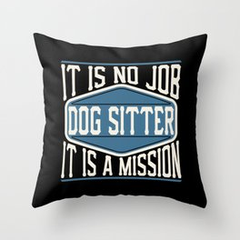 Dog Sitter  - It Is No Job, It Is A Mission Throw Pillow