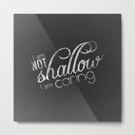 I am not shallow I am caring Metal Print
