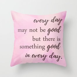 There's Something Good In Every Day - Inspirational Positive Quotes Throw Pillow
