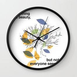 Everything has beauty, but not everyone sees it Wall Clock