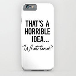That's a Horrible Idea What Time Shirt. Best friend gift. Besties Birthday. Sassy southern girl iPhone Case