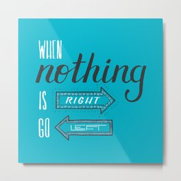 When nothing is right, go left Metal Print
