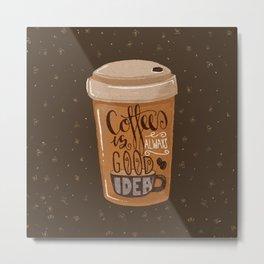 Coffee is Always Good Idea Metal Print