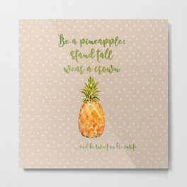 Be a pineapple- stand tall, wear a crown and be sweet on the inside Metal Print