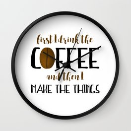 First I Drink The Coffee And Then I Make The Things Wall Clock