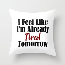 Already Tired Tomorrow Let Me Sleep Forever Throw Pillow