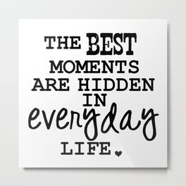 THE BEST MOMENTS ARE HIDDEN IN EVERYDAY LIFE. Metal Print