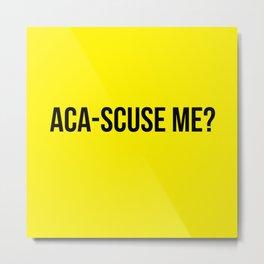 Aca-scuse me? (Black font) Metal Print