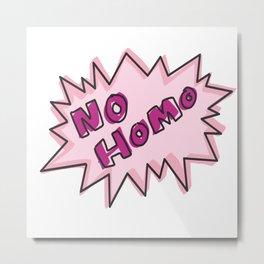 No homo Metal Print