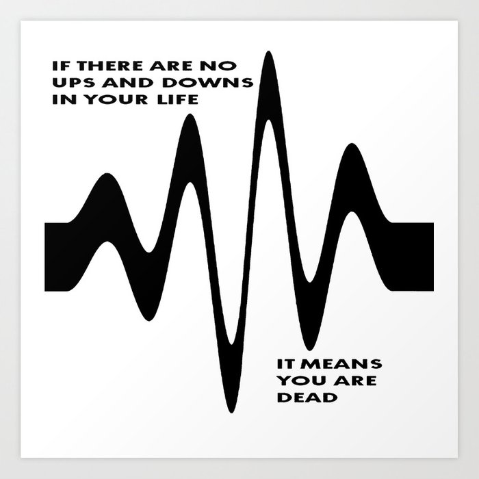If There Are No Ups And Downs In Life You Are Dead Art Print By Taiche Society6
