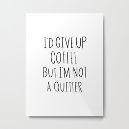 I'd give up coffee but I'm not a quitter Metal Print