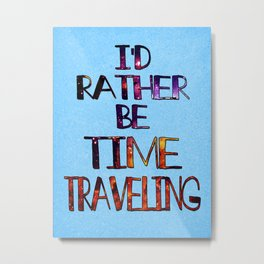 I'd Rather Be Time Traveling Metal Print