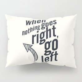 When nothing goes right, go left, inspiration, motivation quote, white version, humor, fun, love Pillow Sham