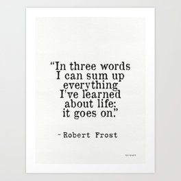 """""""In three words I can sum up everything I've learned about life: it goes on."""" Robert Frost Art Print"""