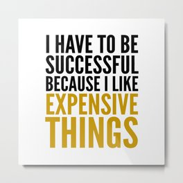 I HAVE TO BE SUCCESSFUL BECAUSE I LIKE EXPENSIVE THINGS Metal Print