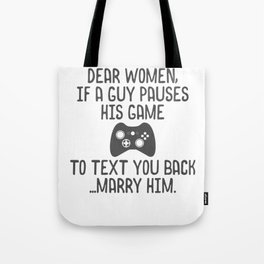 Dear women, if a guy pauses his game to text you back...marry him Tote Bag