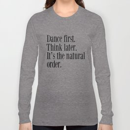 Dance First. Think Later. It's Natural Order. Long Sleeve T-shirt