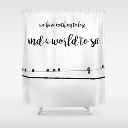 We have nothing to lose and a world to see Shower Curtain
