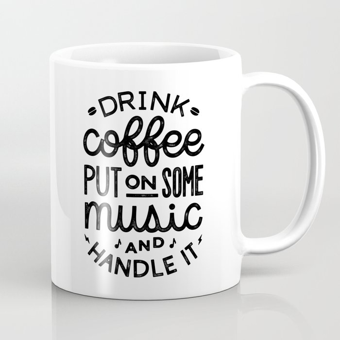 drink coffee put on some music and handle it coffee mug by