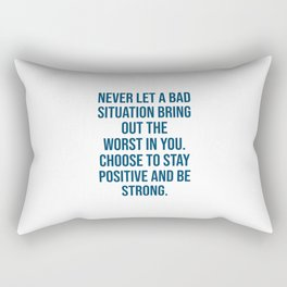 Never let a bad situation bring out the worst in you. Choose to stay positive and be strong Rectangular Pillow