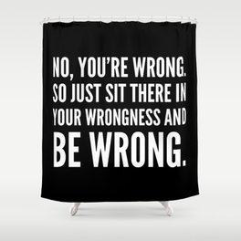 NO, YOU'RE WRONG. SO JUST SIT THERE IN YOUR WRONGNESS AND BE WRONG. (Black & White) Shower Curtain