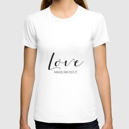 Love Made Me Do It,Love Quote,Love Art,Love Gift,Hand Lettering,Boyfriend Gift,Family Sign,Lovely Wo T-shirt