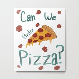 Can We Order Pizza? Metal Print