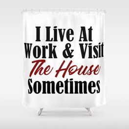 I live at work & visit the house sometimes. Is your workplace a second home? No life & working all t Shower Curtain