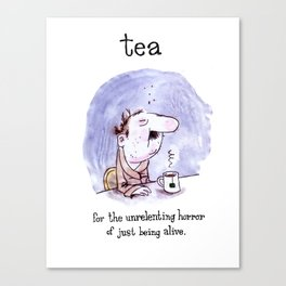 Tea - for the unrelenting horror of just being alive. Canvas Print