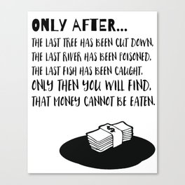 Only After the last Tree has been cut Canvas Print