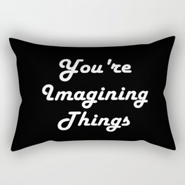 You're Imagining Things Rectangular Pillow