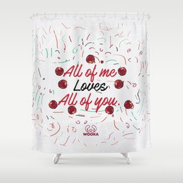 All of me loves all of you. Shower Curtain