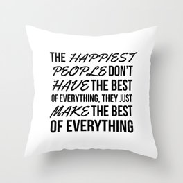 The Happiest People Don't Have the Best of Everything, They Just Make the Best of Everything Throw Pillow