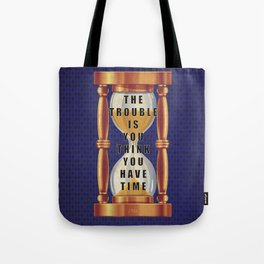 The Trouble is You Think You Have Time Tote Bag