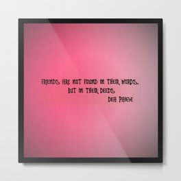 FRIENDS ARE NOT FOUND IN THEIR WORDS, BUT IN THEIR DEEDS  Metal Print