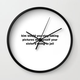 Kim would you stop taking pictures of yourself - Black Wall Clock