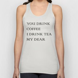 You Drink COFFEE, I drink TEA Unisex Tank Top